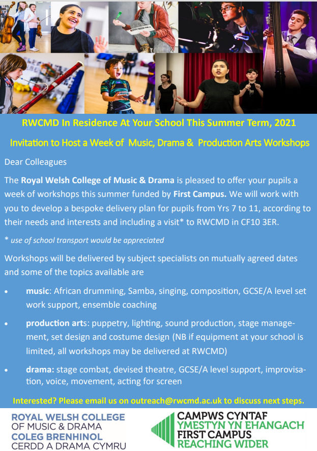 RWCMD In Residence At Your School This Summer Term, 2021 Invitation to Host a Week of Music, Drama & Production Arts Workshops Dear Colleagues The Royal Welsh College of Music & Drama is pleased to offer your pupils a week of workshops this summer funded by First Campus. We will work with you to develop a bespoke delivery plan for pupils from Yrs 7 to 11, according to their needs and interests and including a visit* to RWCMD in CF10 3ER. * use of school transport would be appreciated Workshops will be delivered by subject specialists on mutually agreed dates and some of the topics available are • music: African drumming, Samba, singing, composition, GCSE/A level set work support, ensemble coaching • production arts: puppetry, lighting, sound production, stage management, set design and costume design (NB if equipment at your school is limited, all workshops may be delivered at RWCMD) • drama: stage combat, devised theatre, GCSE/A level support, improvisation, voice, movement, acting for screen Interested? Please email us on outreach@rwcmd.ac.uk to discuss next steps.