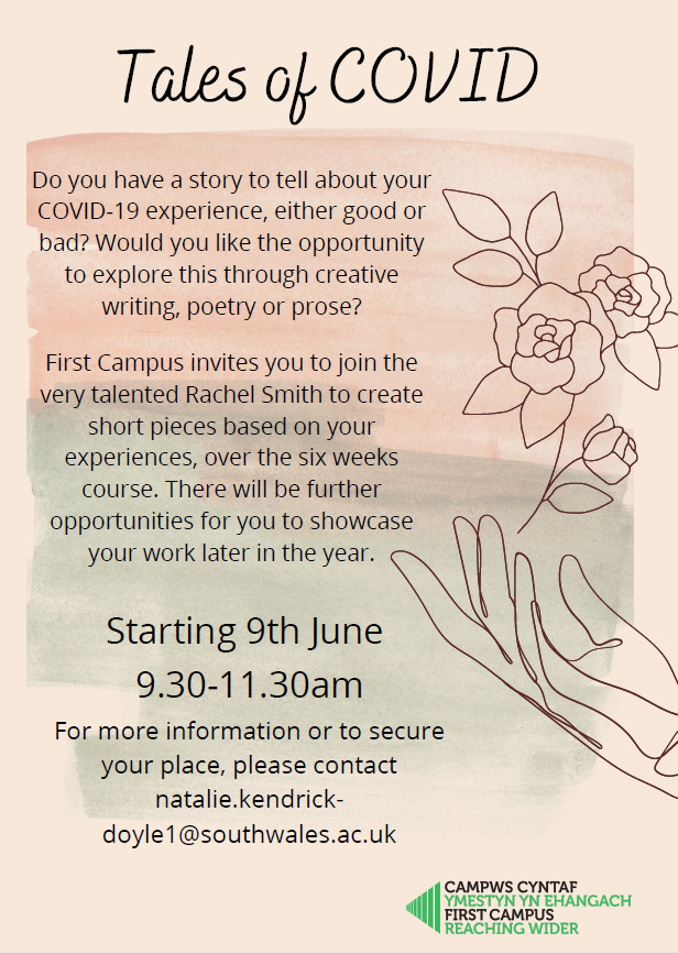 Do you have a story to tell about your COVID-19 experience, either good or bad? Would you like the opportunity to explore this through creative writing, poetry or prose? First Campus invites you to join the very talented Rachel Smith to create short pieces based on your experiences, over the six weeks course. There will be further opportunities for you to showcase your work later in the year. Starting 9th June 9.30-11.30am For more information or to secure your place, please contact natalie.kendrickdoyle1@ southwales.ac.uk